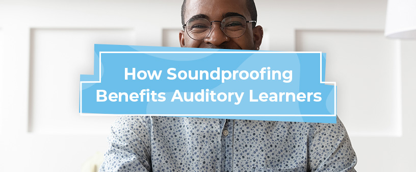 How Soundproofing Benefits Auditory Learners