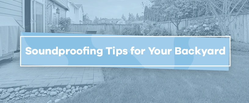 Soundproofing Tips for Your Backyard | Soundproof Cow