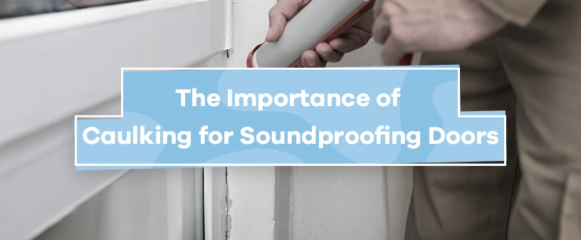 Importance of Caulking for Soundproofing Doors