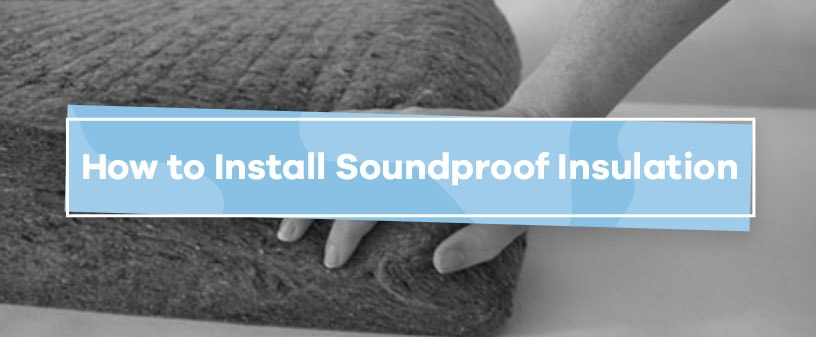 How to Install Soundproof Insulation