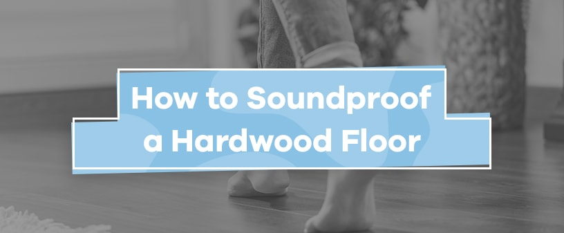 How to Soundproof Hardwood Floors