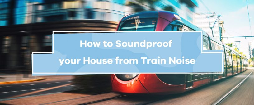 How to Soundproof Your House From Train Noise