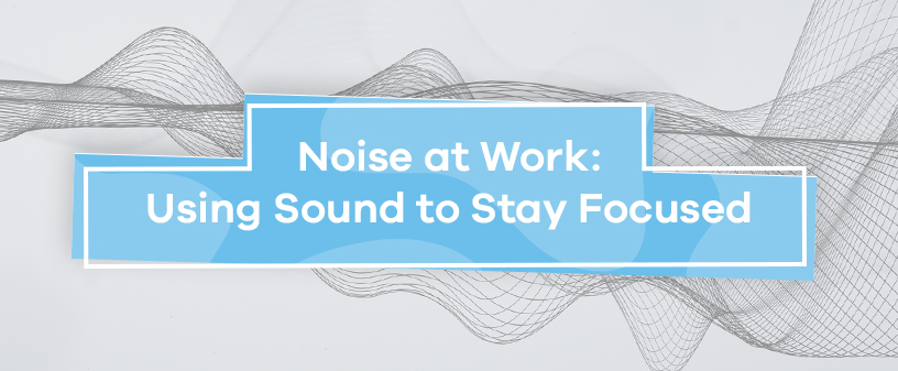 Noise at Work: Using Sound to Stay Focused