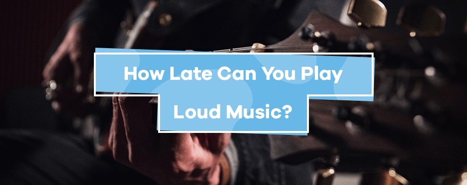 How Late Can You Play Loud Music