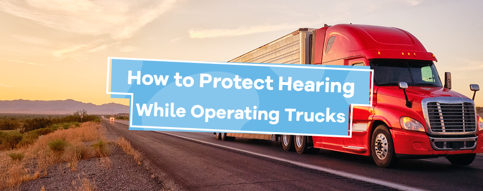 How to Protect Hearing While Operating Trucks