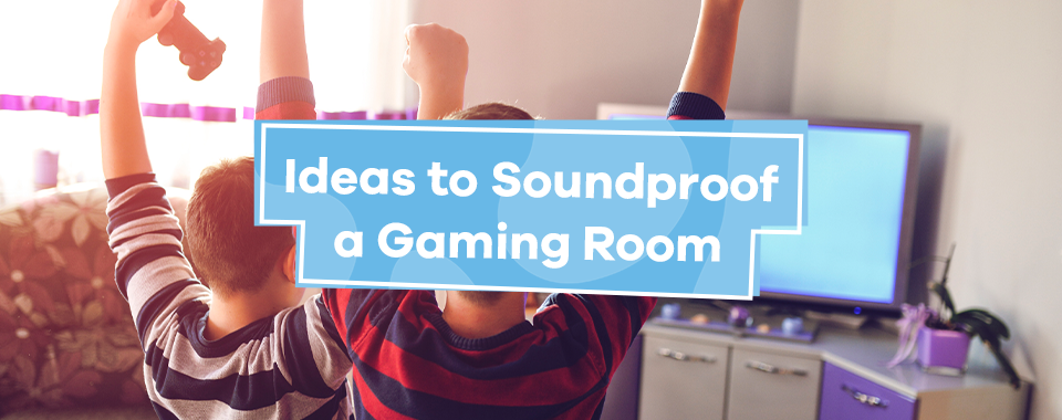 Ideas to Soundproof a Gaming Room