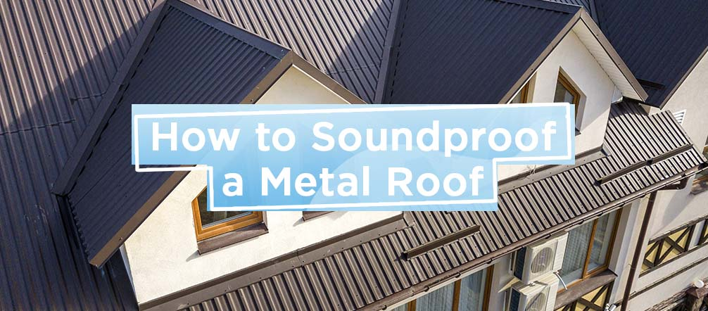 How to Soundproof a Metal Roof