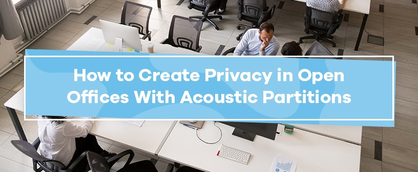 How to Create Privacy in Open Offices With Acoustic Partitions