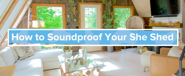How to Soundproof Your She Shed