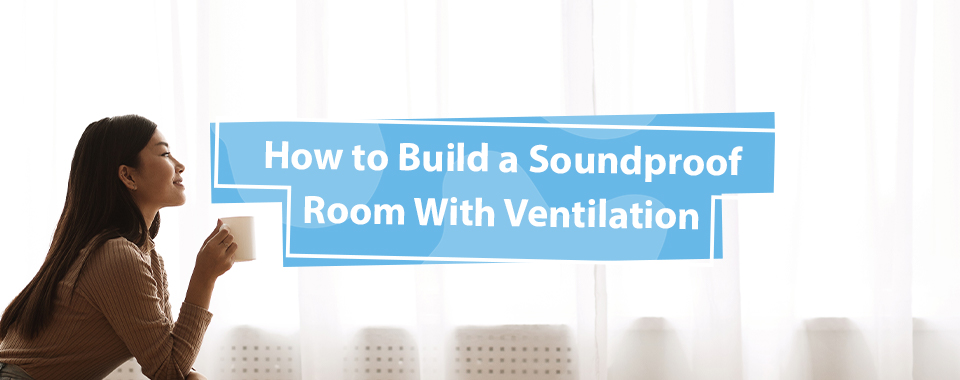 How to Build a Soundproof Room With Ventilation