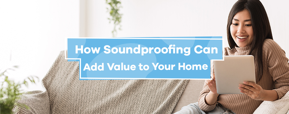 How Soundproofing Can Add Value to Your Home