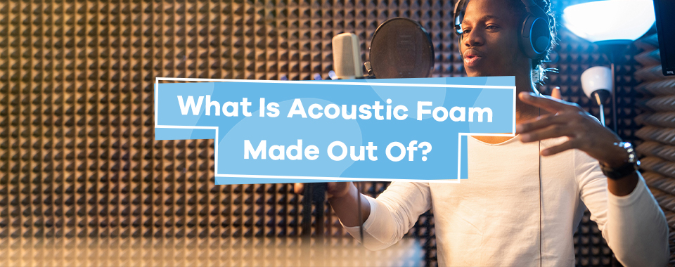What Is Acoustic Foam Made Out Of?