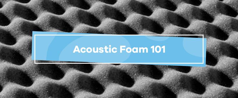 Acoustic Foam 101