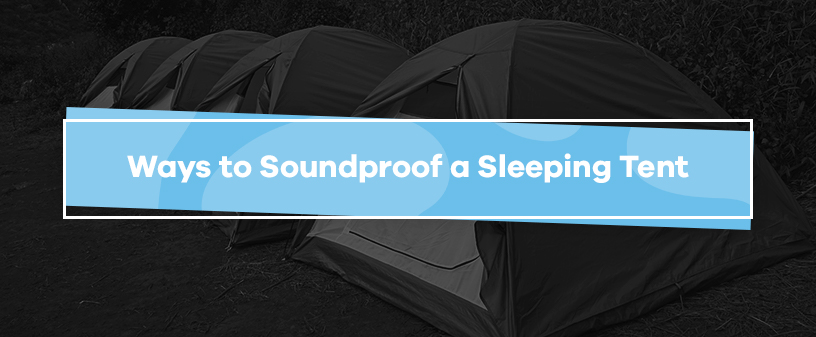 Ways to Soundproof a Sleeping Tent