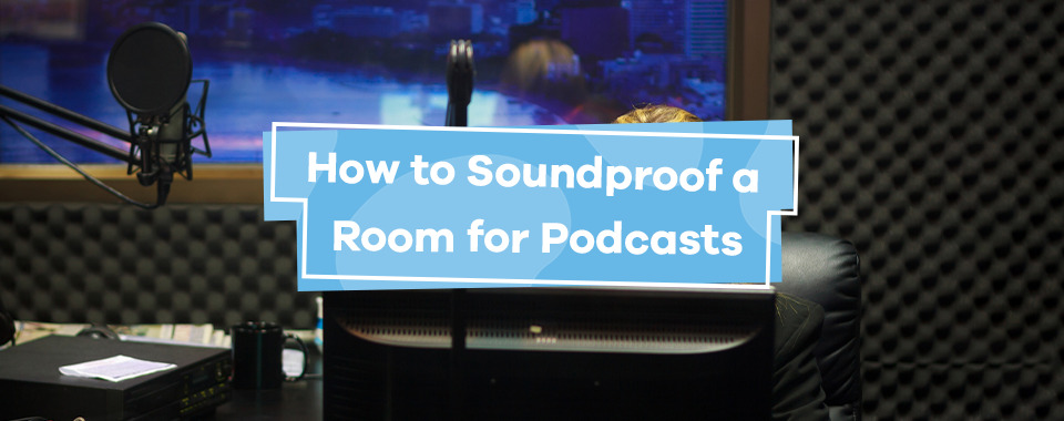 How to Soundproof a Room for Podcasts