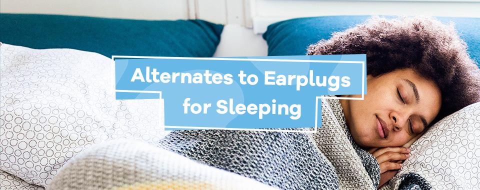 Alternates to Earplugs for Sleeping