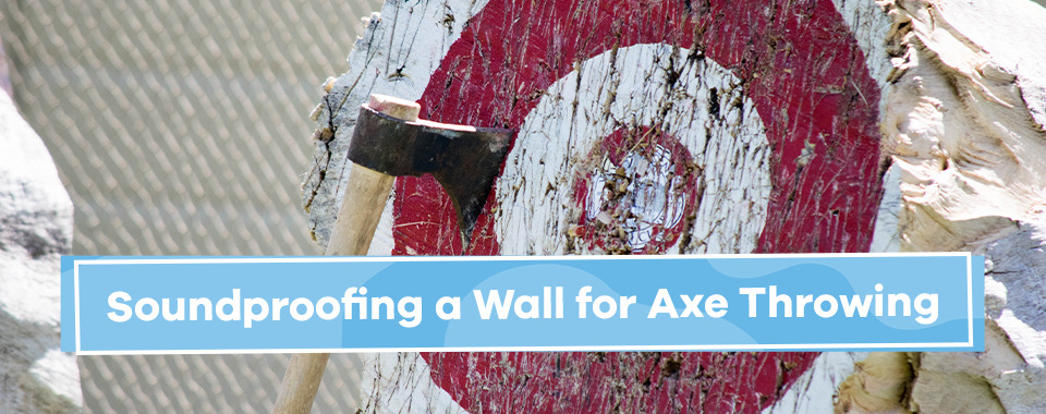 Soundproofing a Wall for Axe Throwing