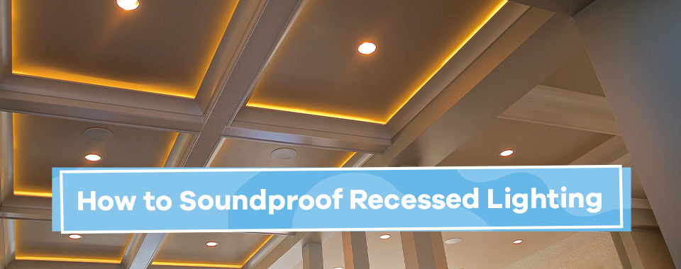 How to Soundproof Recessed Lighting