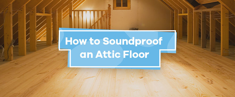 How to Soundproof an Attic Floor