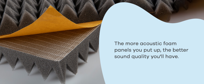 the more acoustic foam panels, the better sound quality you'll have